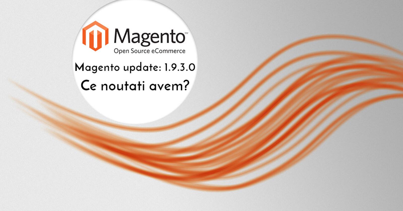 Magento CE update 1.9.3.0 – Ce noutati avem ?